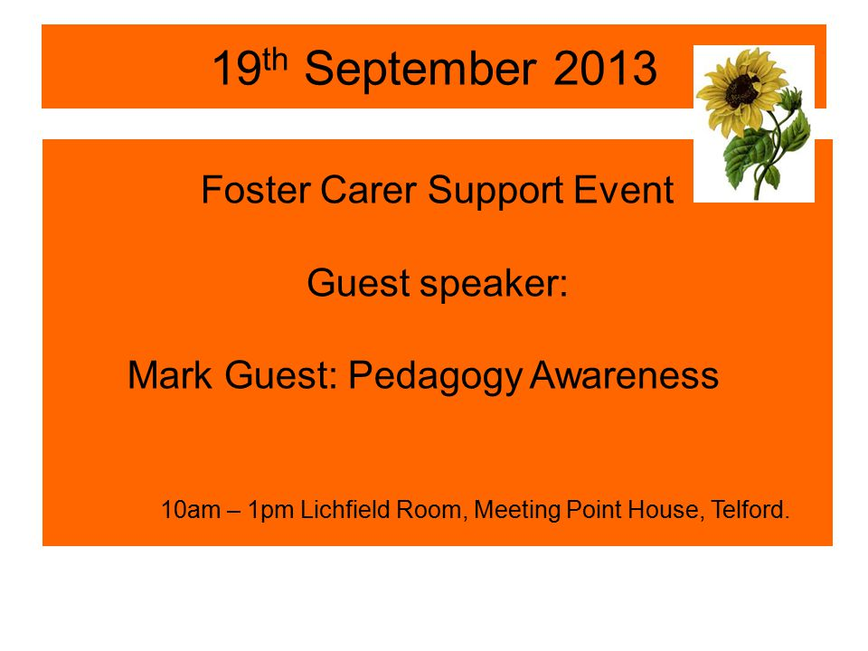 19 th September 2013 Foster Carer Support Event Guest speaker: Mark Guest: Pedagogy Awareness 10am – 1pm Lichfield Room, Meeting Point House, Telford.
