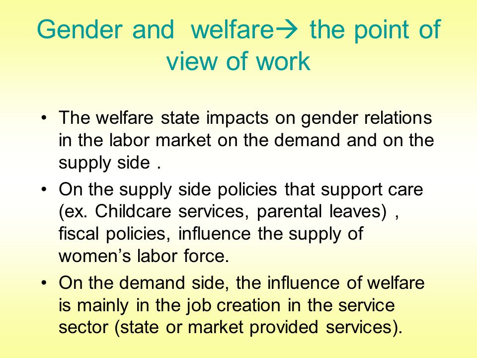 Gender and welfare  the point of view of work The welfare state impacts on gender relations in the labor market on the demand and on the supply side.