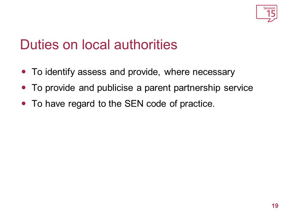 20 Duties on local authorities (continued…) To publish the respective responsibilities of schools and the local authority for funding provision for SEN To provide education for pupils with SEN in mainstream schools, except under certain conditions.