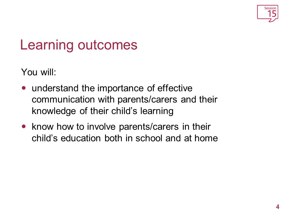 5 Learning outcomes (continued …) You will: understand how to develop positive channels of communication between home and school, and be aware of the statutory responsibilities and rights of parents/ carers and teachers, and the boundaries of the two roles.