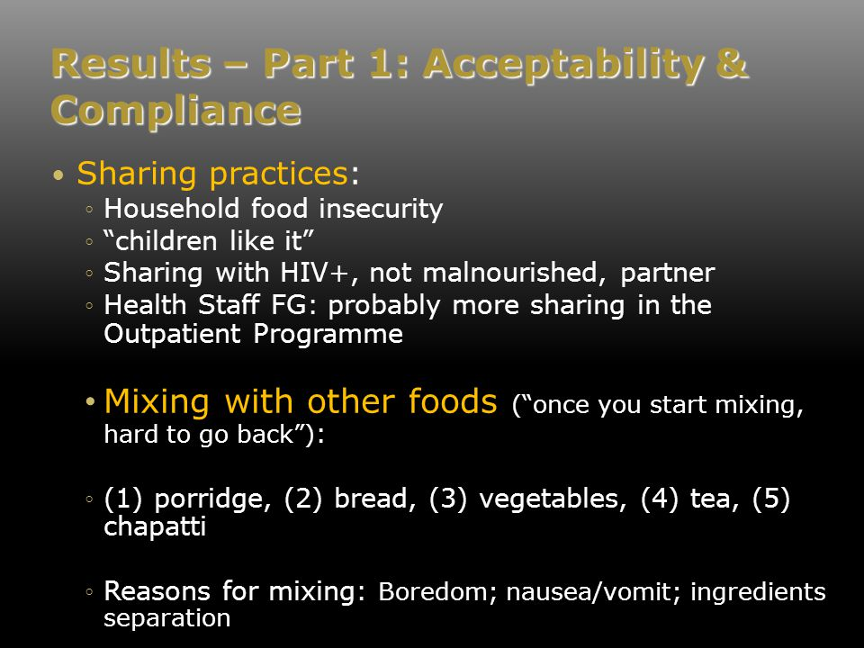 Results – Part 1: Acceptability & Compliance Sharing practices: ◦Household food insecurity ◦ children like it ◦Sharing with HIV+, not malnourished, partner ◦Health Staff FG: probably more sharing in the Outpatient Programme Mixing with other foods ( once you start mixing, hard to go back ) : ◦(1) porridge, (2) bread, (3) vegetables, (4) tea, (5) chapatti ◦Reasons for mixing: Boredom; nausea/vomit; ingredients separation