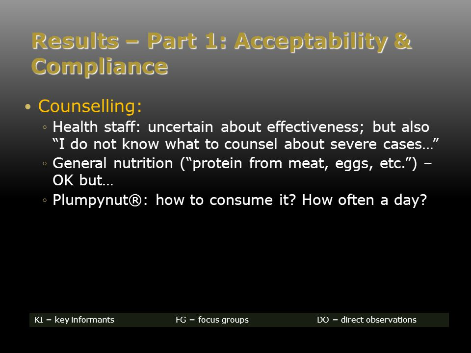 Results – Part 1: Acceptability & Compliance Counselling: ◦Health staff: uncertain about effectiveness; but also I do not know what to counsel about severe cases… ◦General nutrition ( protein from meat, eggs, etc. ) – OK but… ◦Plumpynut®: how to consume it.