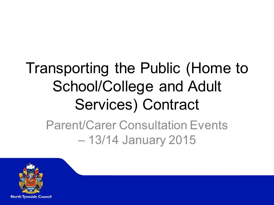 Transporting the Public (Home to School/College and Adult Services) Contract Parent/Carer Consultation Events – 13/14 January 2015