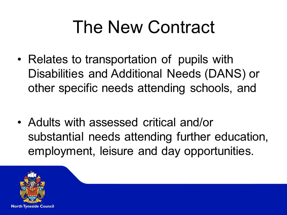 The New Contract Relates to transportation of pupils with Disabilities and Additional Needs (DANS) or other specific needs attending schools, and Adults with assessed critical and/or substantial needs attending further education, employment, leisure and day opportunities.