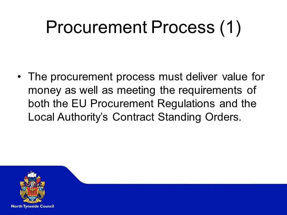Procurement Process (1) The procurement process must deliver value for money as well as meeting the requirements of both the EU Procurement Regulations and the Local Authority's Contract Standing Orders.