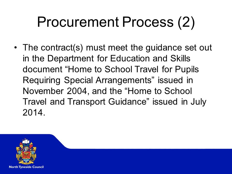 Procurement Process (2) The contract(s) must meet the guidance set out in the Department for Education and Skills document Home to School Travel for Pupils Requiring Special Arrangements issued in November 2004, and the Home to School Travel and Transport Guidance issued in July 2014.