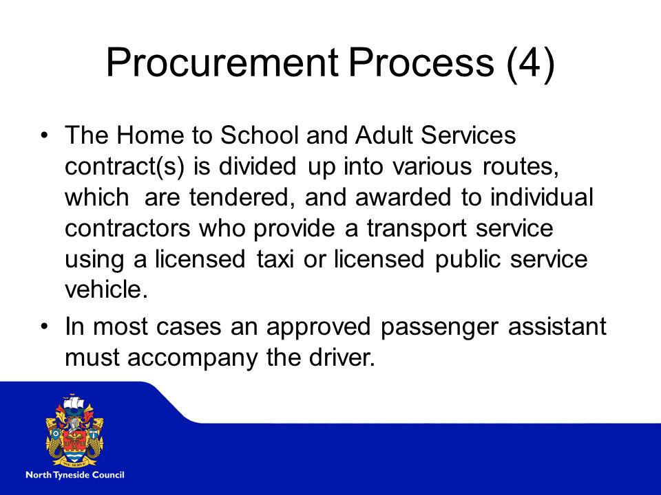 Procurement Process (4) The Home to School and Adult Services contract(s) is divided up into various routes, which are tendered, and awarded to individual contractors who provide a transport service using a licensed taxi or licensed public service vehicle.