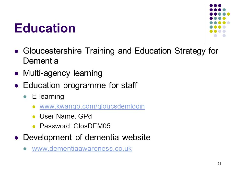 21 Education Gloucestershire Training and Education Strategy for Dementia Multi-agency learning Education programme for staff E-learning www.kwango.com/gloucsdemlogin User Name: GPd Password: GlosDEM05 Development of dementia website www.dementiaawareness.co.uk