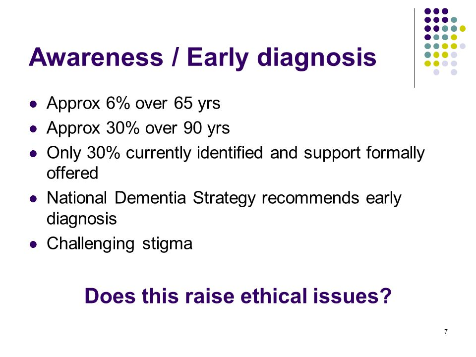 7 Awareness / Early diagnosis Approx 6% over 65 yrs Approx 30% over 90 yrs Only 30% currently identified and support formally offered National Dementia Strategy recommends early diagnosis Challenging stigma Does this raise ethical issues?