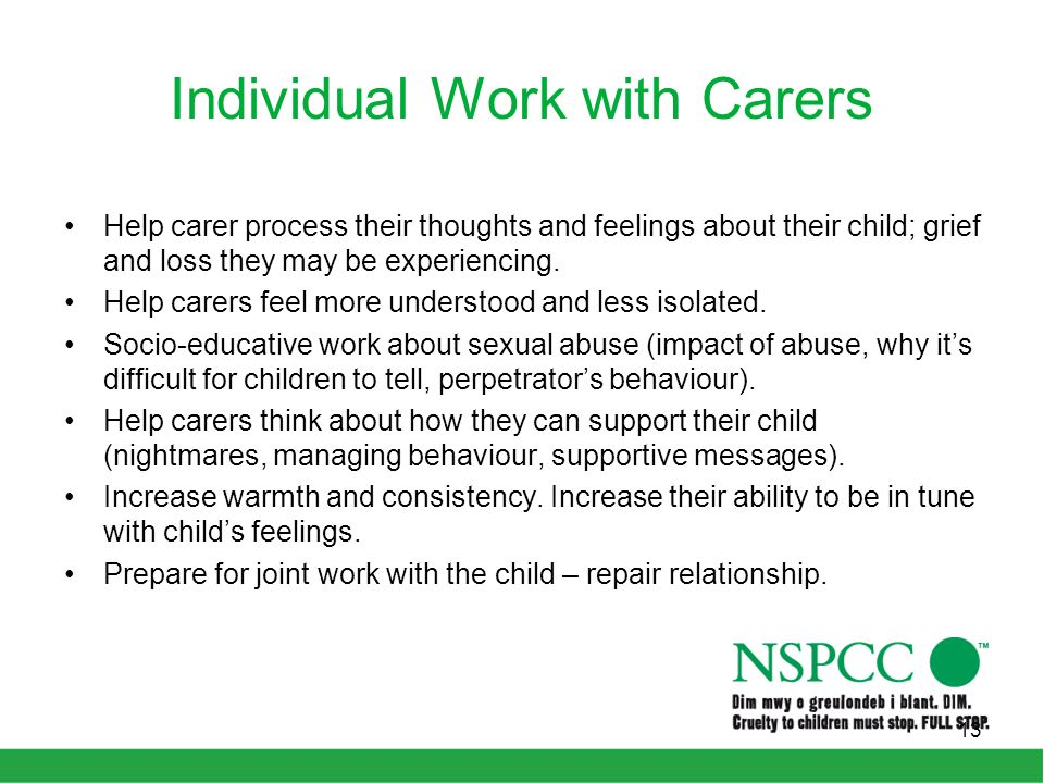 Individual Work with Carers Help carer process their thoughts and feelings about their child; grief and loss they may be experiencing. Help carers fee