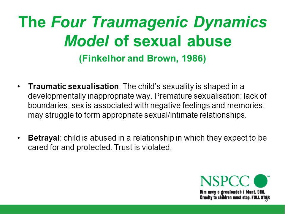 The Four Traumagenic Dynamics Model of sexual abuse (Finkelhor and Brown, 1986) Traumatic sexualisation: The child's sexuality is shaped in a developmentally inappropriate way.