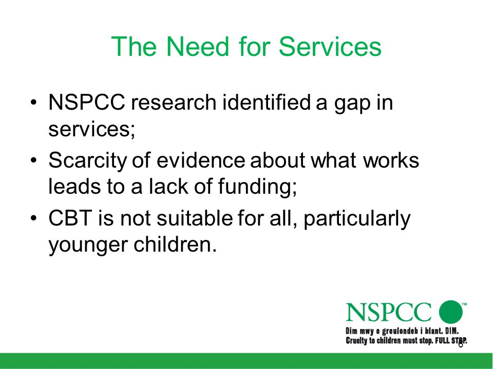 The Need for Services NSPCC research identified a gap in services; Scarcity of evidence about what works leads to a lack of funding; CBT is not suitab