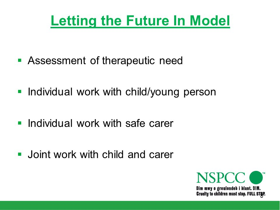 Letting the Future In Model  Assessment of therapeutic need  Individual work with child/young person  Individual work with safe carer  Joint work with child and carer 8