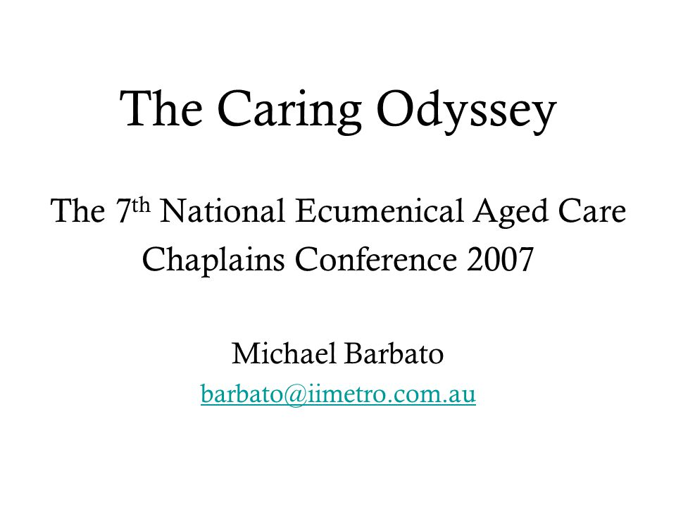 The Caring Odyssey The 7 th National Ecumenical Aged Care Chaplains Conference 2007 Michael Barbato barbato@iimetro.com.au