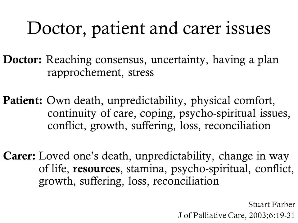 Doctor, patient and carer issues Doctor: Reaching consensus, uncertainty, having a plan rapprochement, stress Patient: Own death, unpredictability, physical comfort, continuity of care, coping, psycho-spiritual issues, conflict, growth, suffering, loss, reconciliation Carer: Loved one's death, unpredictability, change in way of life, resources, stamina, psycho-spiritual, conflict, growth, suffering, loss, reconciliation Stuart Farber J of Palliative Care, 2003;6:19-31