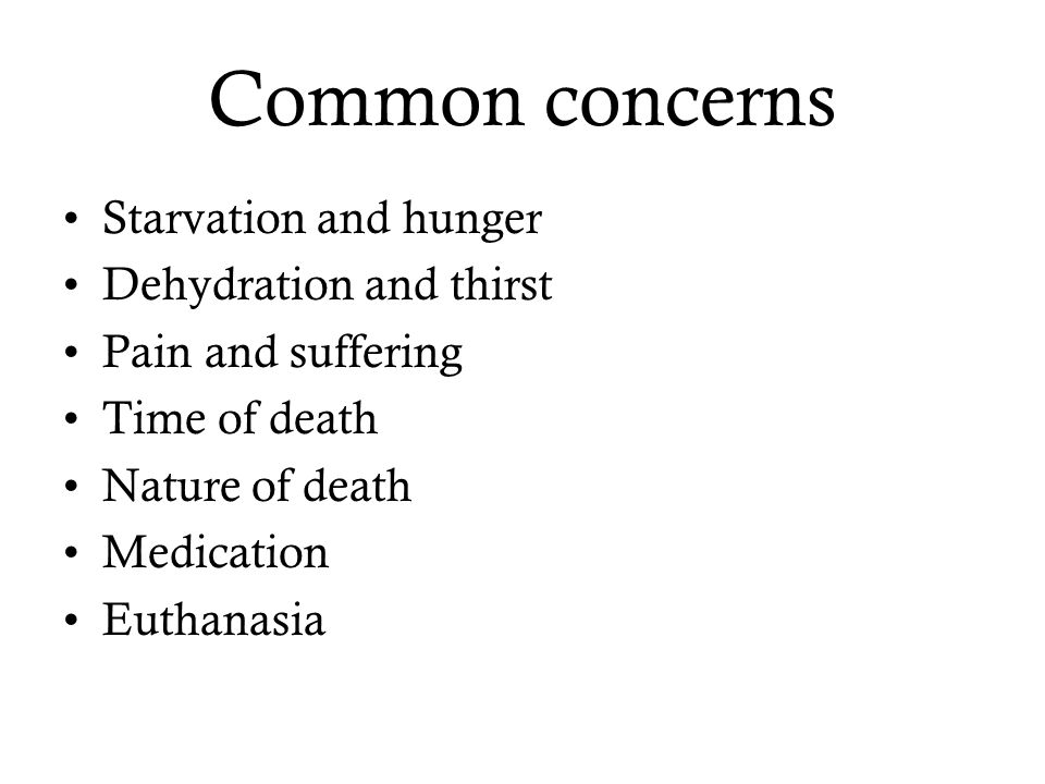 Common concerns Starvation and hunger Dehydration and thirst Pain and suffering Time of death Nature of death Medication Euthanasia