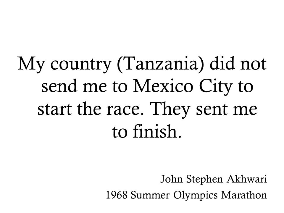 My country (Tanzania) did not send me to Mexico City to start the race.