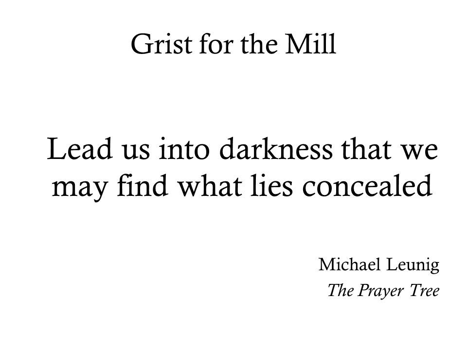 Grist for the Mill Lead us into darkness that we may find what lies concealed Michael Leunig The Prayer Tree