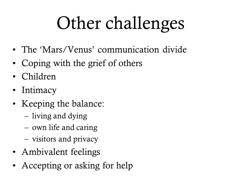 Other challenges The 'Mars/Venus' communication divide Coping with the grief of others Children Intimacy Keeping the balance: –living and dying –own life and caring –visitors and privacy Ambivalent feelings Accepting or asking for help