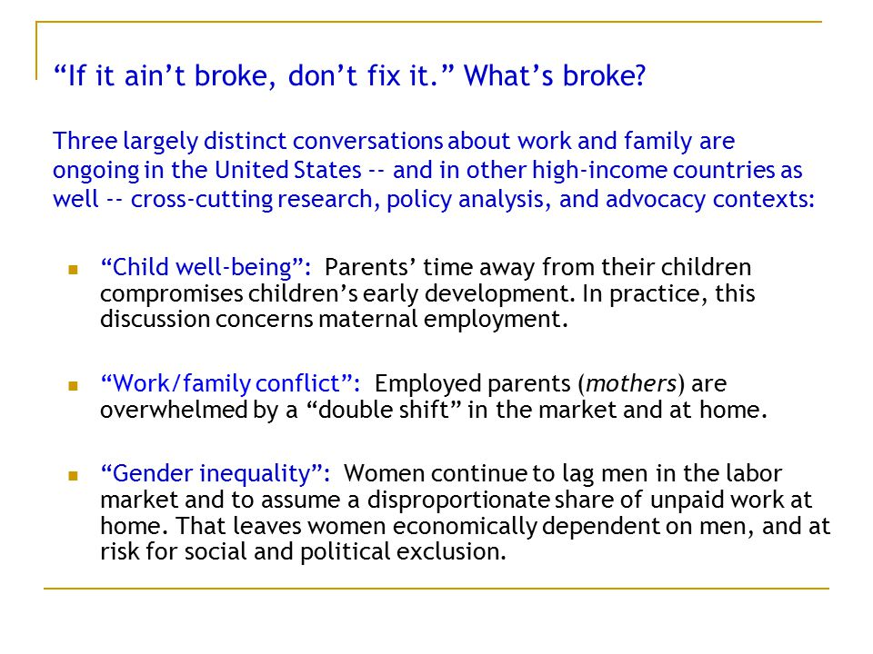 """If it ain't broke, don't fix it."" What's broke? Three largely distinct conversations about work and family are ongoing in the United States -- and in"