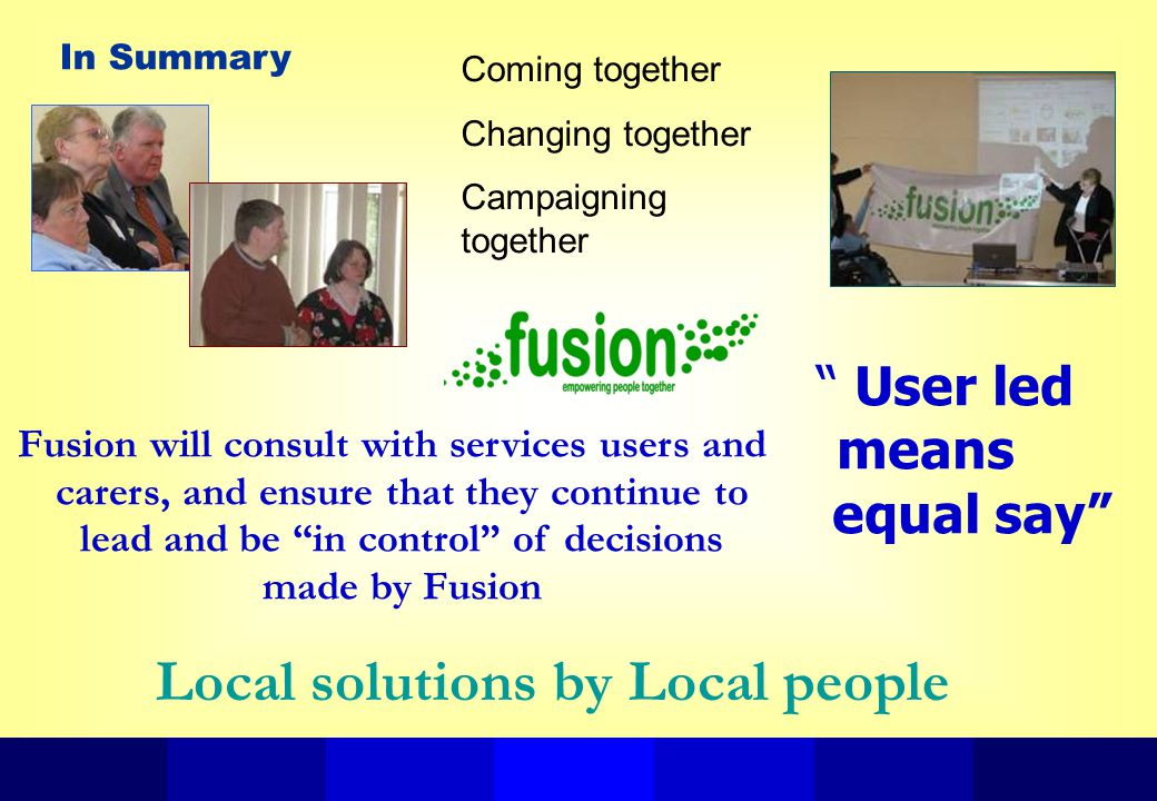 Coming together Changing together Campaigning together In Summary User led means equal say Fusion will consult with services users and carers, and ensure that they continue to lead and be in control of decisions made by Fusion Local solutions by Local people