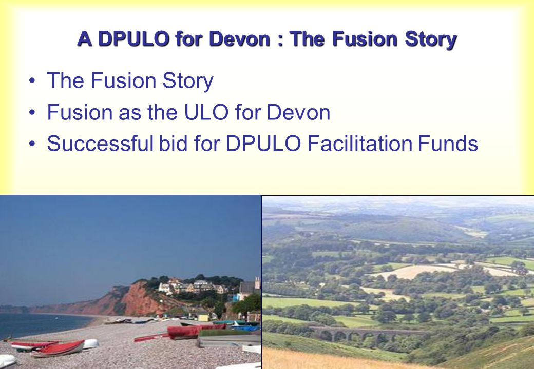 The Fusion Story Fusion as the ULO for Devon Successful bid for DPULO Facilitation Funds A DPULO for Devon : The Fusion Story