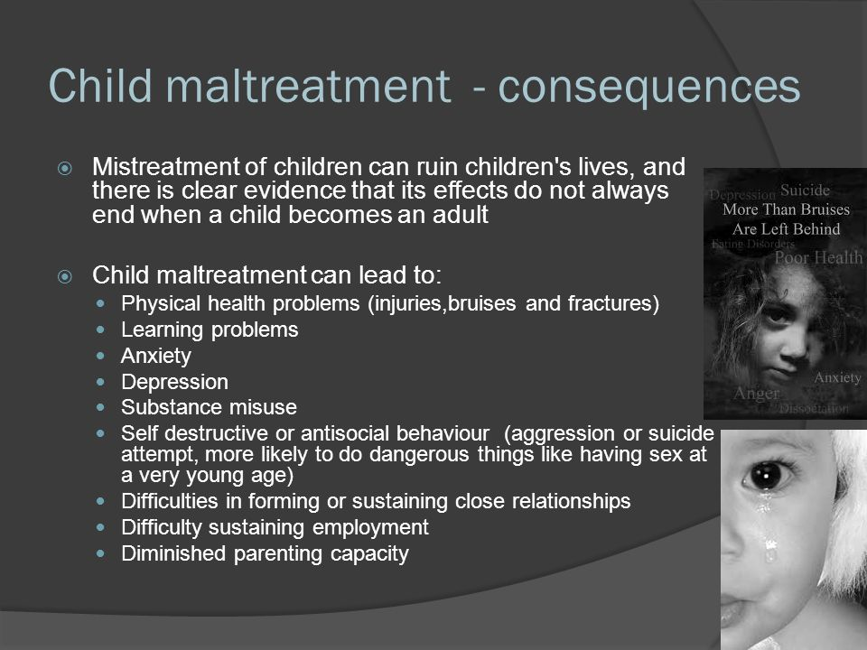 Child maltreatment - consequences  Mistreatment of children can ruin children s lives, and there is clear evidence that its effects do not always end when a child becomes an adult  Child maltreatment can lead to: Physical health problems (injuries,bruises and fractures) Learning problems Anxiety Depression Substance misuse Self destructive or antisocial behaviour (aggression or suicide attempt, more likely to do dangerous things like having sex at a very young age) Difficulties in forming or sustaining close relationships Difficulty sustaining employment Diminished parenting capacity