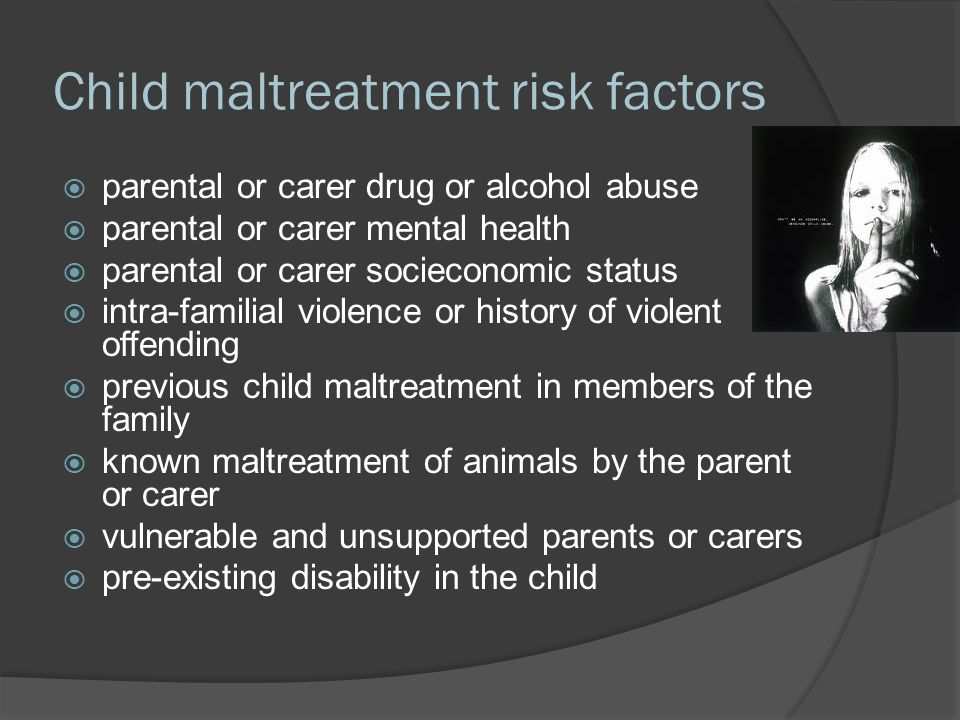 Child maltreatment risk factors  parental or carer drug or alcohol abuse  parental or carer mental health  parental or carer socieconomic status  intra-familial violence or history of violent offending  previous child maltreatment in members of the family  known maltreatment of animals by the parent or carer  vulnerable and unsupported parents or carers  pre-existing disability in the child