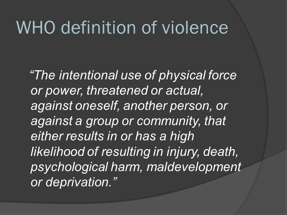 WHO definition of violence The intentional use of physical force or power, threatened or actual, against oneself, another person, or against a group or community, that either results in or has a high likelihood of resulting in injury, death, psychological harm, maldevelopment or deprivation.