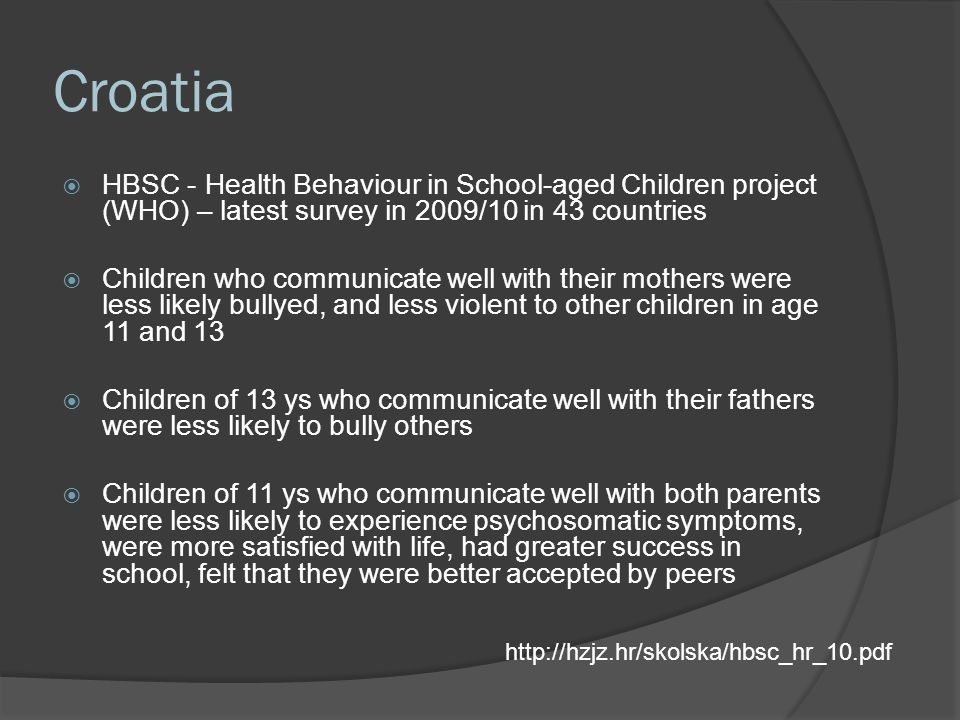Croatia  HBSC - Health Behaviour in School-aged Children project (WHO) – latest survey in 2009/10 in 43 countries  Children who communicate well with their mothers were less likely bullyed, and less violent to other children in age 11 and 13  Children of 13 ys who communicate well with their fathers were less likely to bully others  Children of 11 ys who communicate well with both parents were less likely to experience psychosomatic symptoms, were more satisfied with life, had greater success in school, felt that they were better accepted by peers