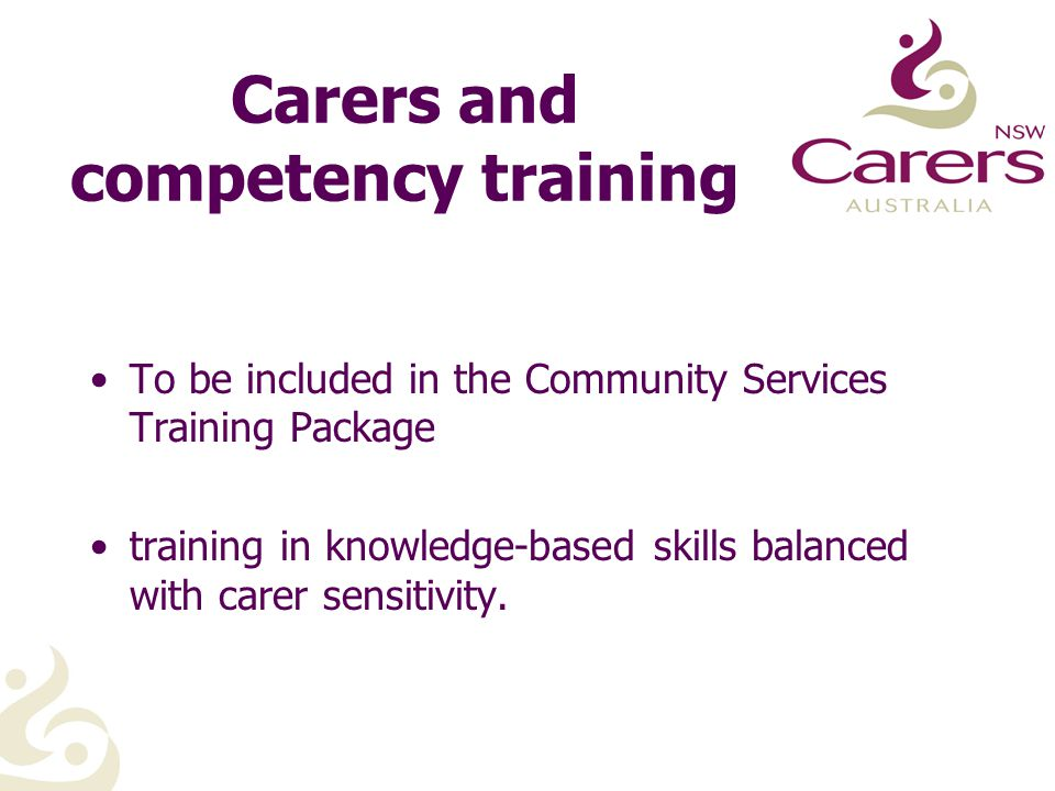 Carers and competency training To be included in the Community Services Training Package training in knowledge-based skills balanced with carer sensitivity.