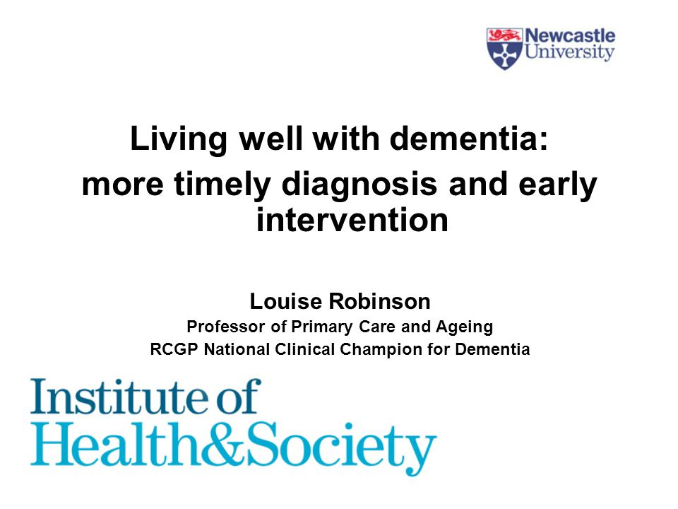 Living well with dementia: more timely diagnosis and early intervention Louise Robinson Professor of Primary Care and Ageing RCGP National Clinical Champion for Dementia