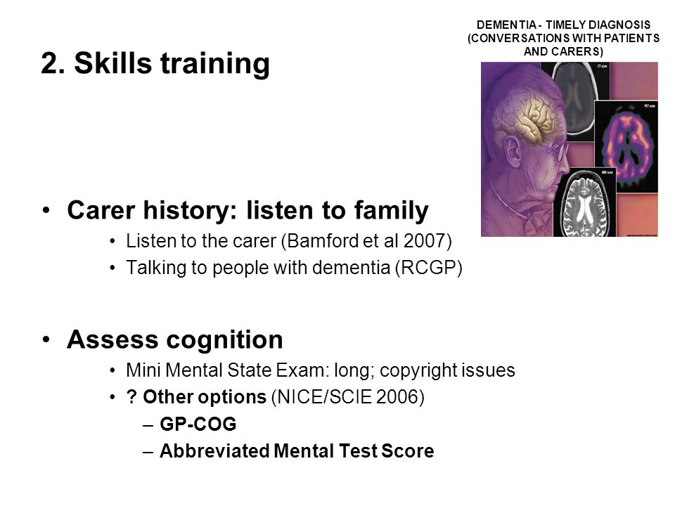 2. Skills training Carer history: listen to family Listen to the carer (Bamford et al 2007) Talking to people with dementia (RCGP) Assess cognition Mi