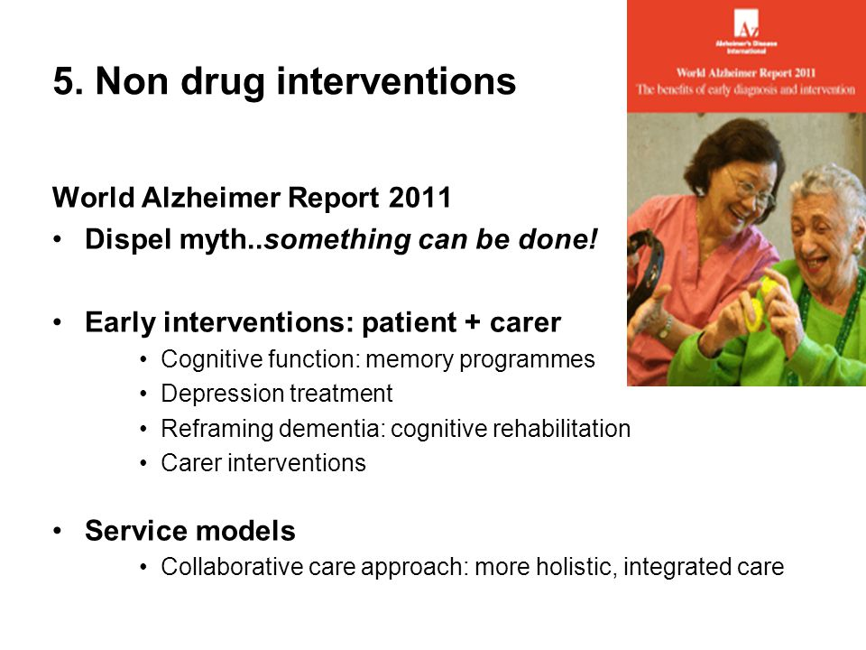 5. Non drug interventions World Alzheimer Report 2011 Dispel myth..something can be done.