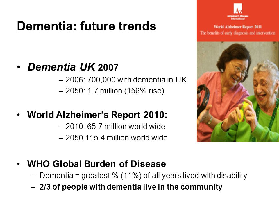 Dementia: future trends Dementia UK 2007 –2006: 700,000 with dementia in UK –2050: 1.7 million (156% rise) World Alzheimer's Report 2010: –2010: 65.7 million world wide –2050 115.4 million world wide WHO Global Burden of Disease –Dementia = greatest % (11%) of all years lived with disability –2/3 of people with dementia live in the community