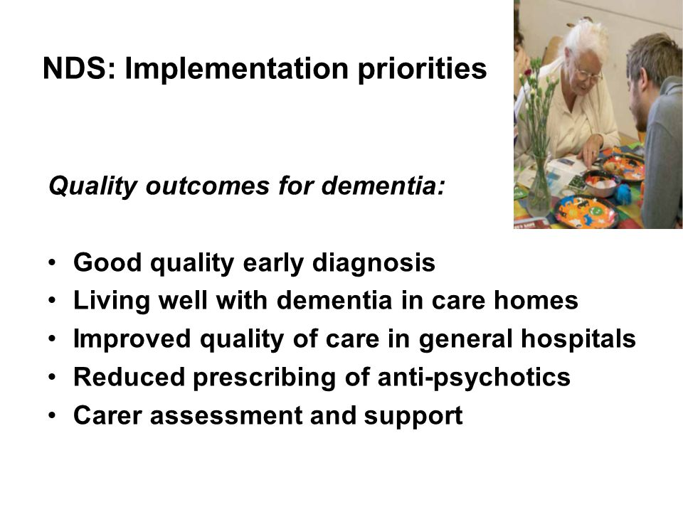 NDS: Implementation priorities Quality outcomes for dementia: Good quality early diagnosis Living well with dementia in care homes Improved quality of care in general hospitals Reduced prescribing of anti-psychotics Carer assessment and support