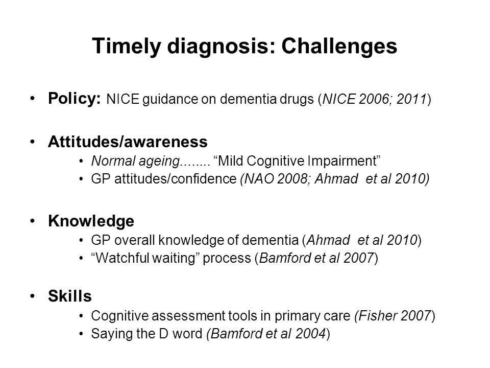 Timely diagnosis: Challenges Policy: NICE guidance on dementia drugs (NICE 2006; 2011) Attitudes/awareness Normal ageing........