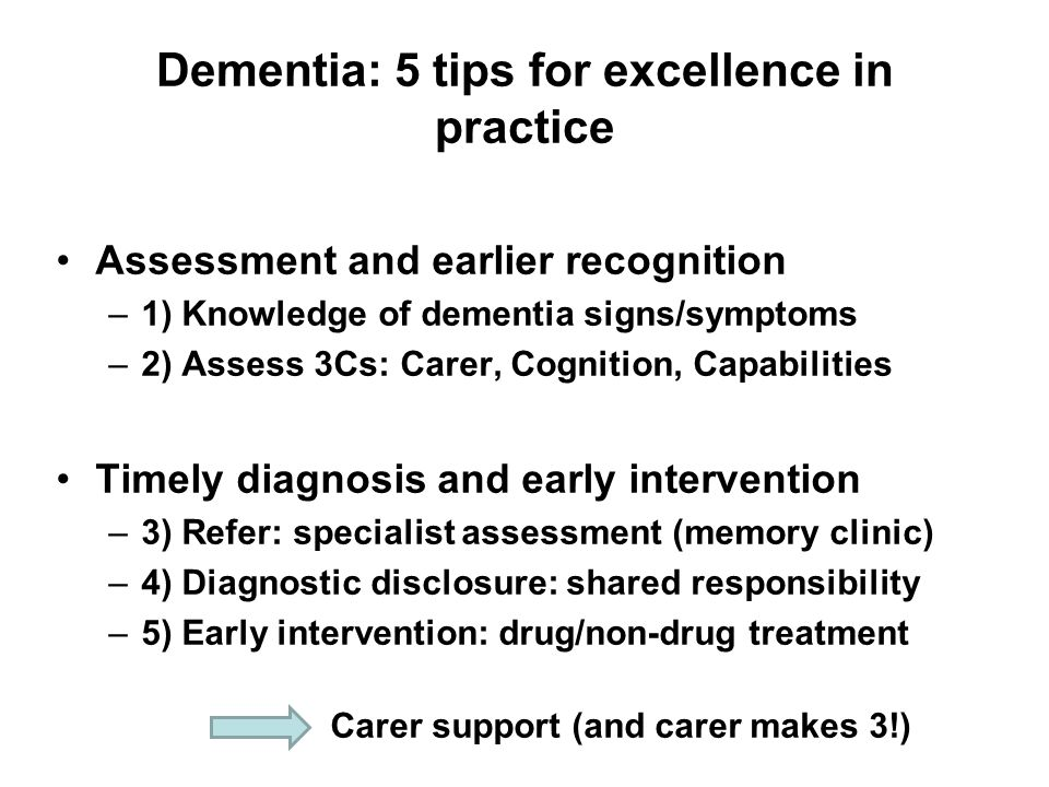 Dementia: 5 tips for excellence in practice Assessment and earlier recognition –1) Knowledge of dementia signs/symptoms –2) Assess 3Cs: Carer, Cognition, Capabilities Timely diagnosis and early intervention –3) Refer: specialist assessment (memory clinic) –4) Diagnostic disclosure: shared responsibility –5) Early intervention: drug/non-drug treatment Carer support (and carer makes 3!)