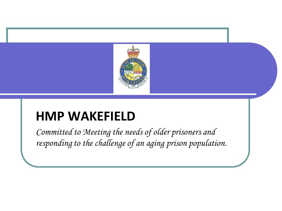 HMP WAKEFIELD Committed to Meeting the needs of older prisoners and responding to the challenge of an aging prison population.