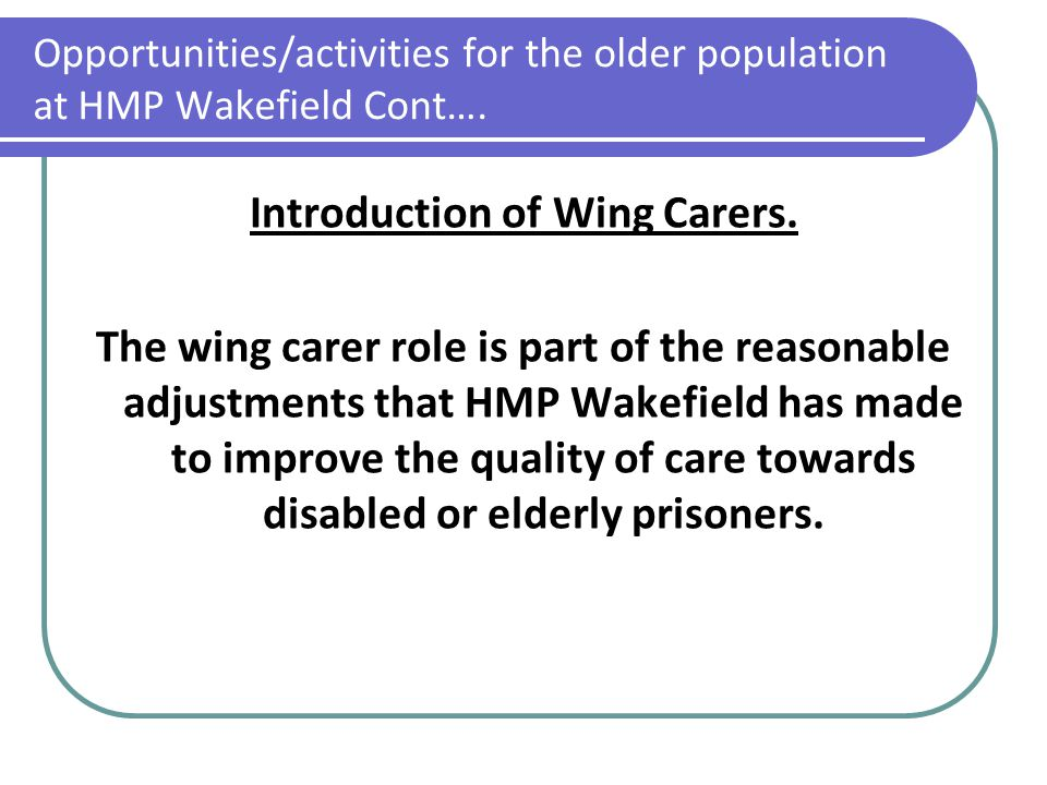 Opportunities/activities for the older population at HMP Wakefield Cont…. Introduction of Wing Carers. The wing carer role is part of the reasonable a