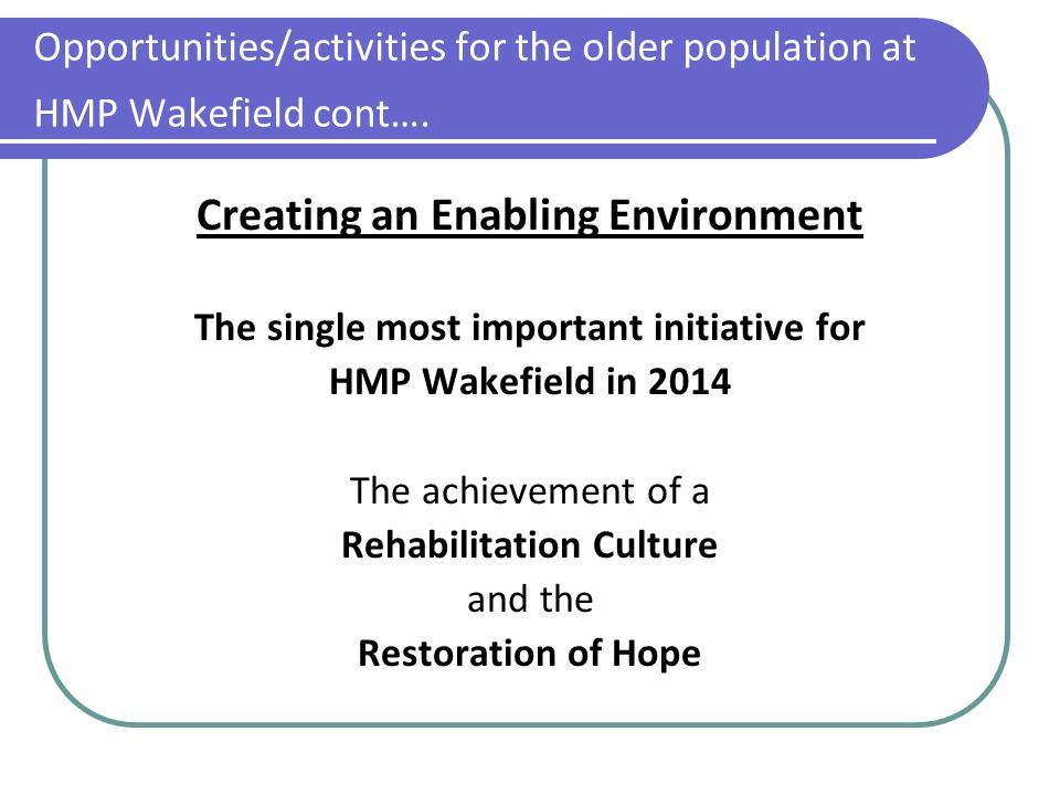 Opportunities/activities for the older population at HMP Wakefield cont…. Creating an Enabling Environment The single most important initiative for HM