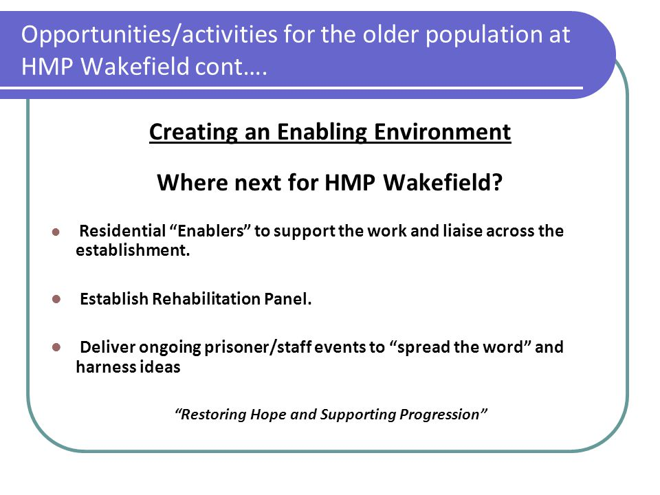 Opportunities/activities for the older population at HMP Wakefield cont…. Creating an Enabling Environment Where next for HMP Wakefield? Residential ""