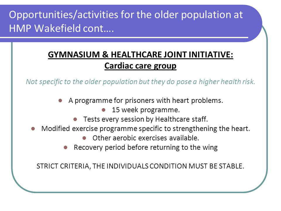 Opportunities/activities for the older population at HMP Wakefield cont…. GYMNASIUM & HEALTHCARE JOINT INITIATIVE: Cardiac care group Not specific to