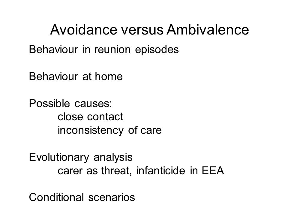 Avoidance versus Ambivalence Behaviour in reunion episodes Behaviour at home Possible causes: close contact inconsistency of care Evolutionary analysi