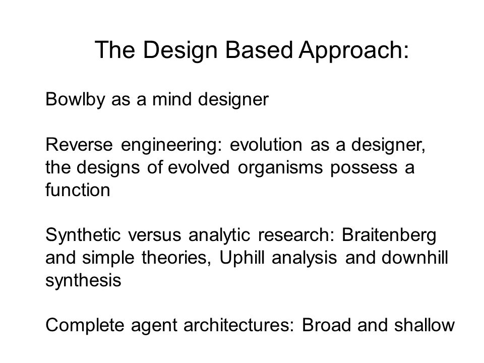 The Design Based Approach: Bowlby as a mind designer Reverse engineering: evolution as a designer, the designs of evolved organisms possess a function