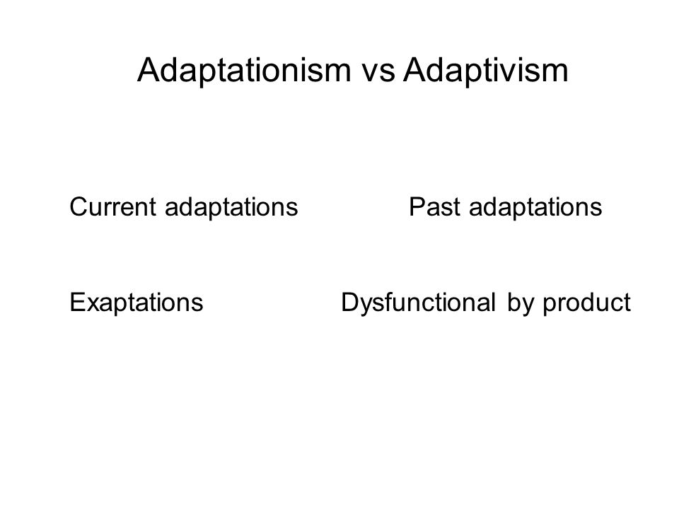 Adaptationism vs Adaptivism Current adaptations Past adaptations ExaptationsDysfunctional by product