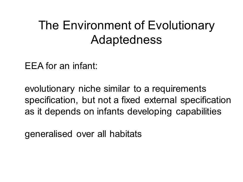 The Environment of Evolutionary Adaptedness EEA for an infant: evolutionary niche similar to a requirements specification, but not a fixed external sp