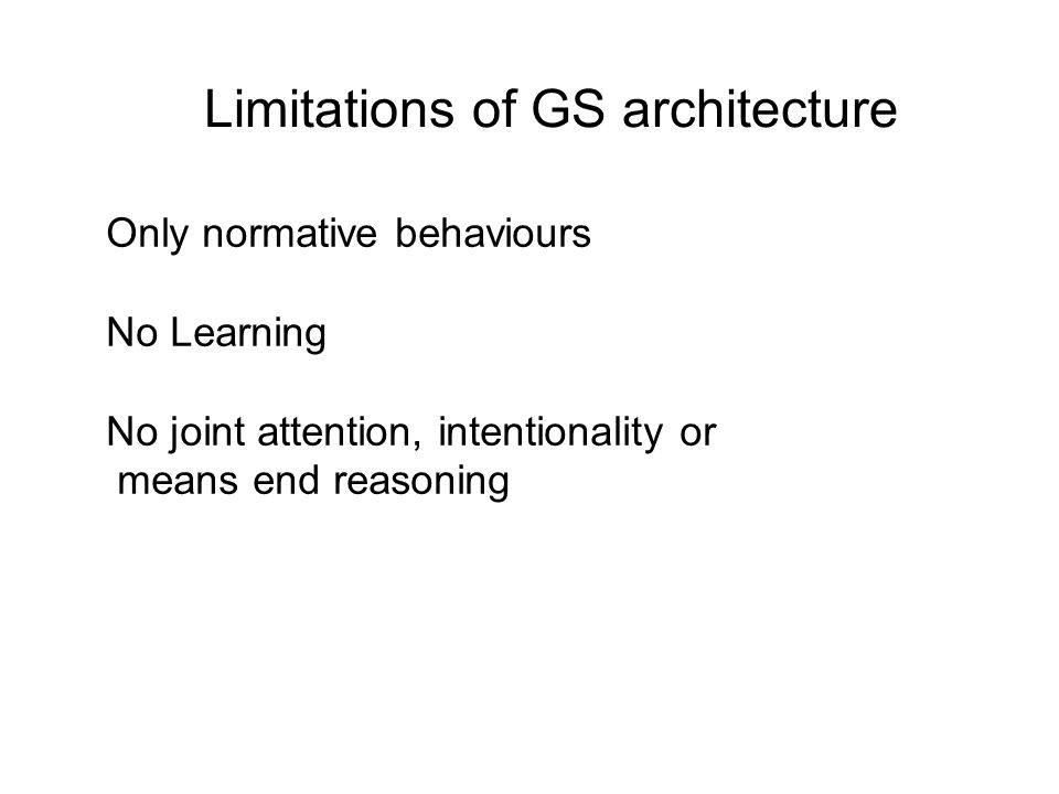 Limitations of GS architecture Only normative behaviours No Learning No joint attention, intentionality or means end reasoning