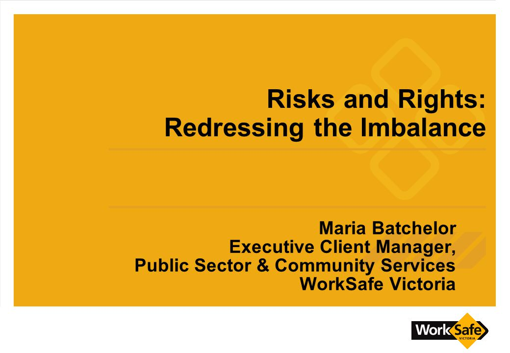 Maria Batchelor Executive Client Manager, Public Sector & Community Services WorkSafe Victoria Risks and Rights: Redressing the Imbalance