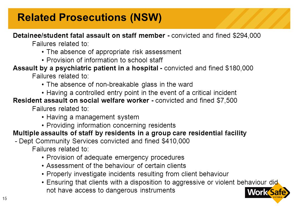 15 Related Prosecutions (NSW) Detainee/student fatal assault on staff member - convicted and fined $294,000 Failures related to: The absence of appropriate risk assessment Provision of information to school staff Assault by a psychiatric patient in a hospital - convicted and fined $180,000 Failures related to: The absence of non-breakable glass in the ward Having a controlled entry point in the event of a critical incident Resident assault on social welfare worker - convicted and fined $7,500 Failures related to: Having a management system Providing information concerning residents Multiple assaults of staff by residents in a group care residential facility - Dept Community Services convicted and fined $410,000 Failures related to: Provision of adequate emergency procedures Assessment of the behaviour of certain clients Properly investigate incidents resulting from client behaviour Ensuring that clients with a disposition to aggressive or violent behaviour did not have access to dangerous instruments